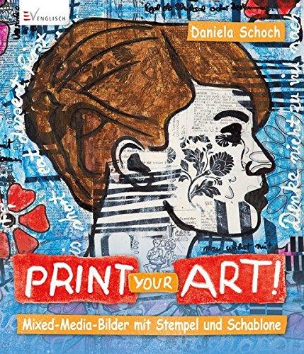 Print your art!: Mixed Media-Bilder mit Stempel und Schablone (Mixed-media-art-techniken)