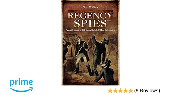 Regency spies secret histories of britains rebels and regency spies secret histories of britains rebels and revolutionaries amazon sue wilkes 9781783400614 books fandeluxe Gallery