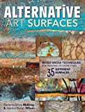 Alternative Art Surfaces: Mixed Media Techniques for Painting on More Than 35 Different Surfaces