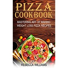 Pizza Cookbook: Mastering Art of Making Weight Loss Pizza Recipes (English Edition)