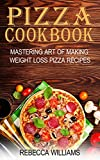 Pizza Cookbook: Mastering Art of Making Weight Loss Pizza Recipes