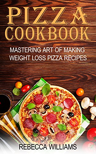 pizza-cookbook-mastering-art-of-making-weight-loss-pizza-recipes-english-edition