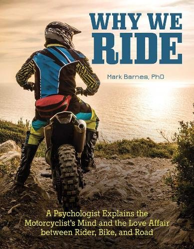 Why We Ride: A Psychologist Explains the Motorcyclist's Mind and the Relationship Between Rider, Bike, and Road por Mark Barnes