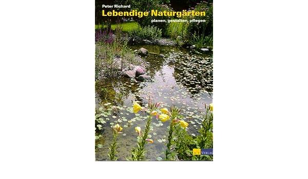 Lebendige Naturgärten: Planen, Gestalten, Pflegen: Amazon.de: Peter  Richard: Bücher