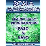 SCALA PROGRAMMING: Learn Scala Programming FAST and EASY! (Programming is Easy Book 11) (English Edition)