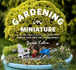 Gardening in Miniature: Create Your Own Tiny Living World (English Edition) par [Calvo, Janit]
