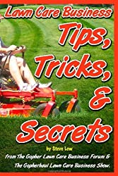 Lawn Care Business Tips, Tricks, & Secrets From The Gopher Lawn Care Business Forum & The GopherHaul Lawn Care Business Show.: The vast majority of ... with you what you need to know.: Volume 1 by Steve Low (2010-10-19)