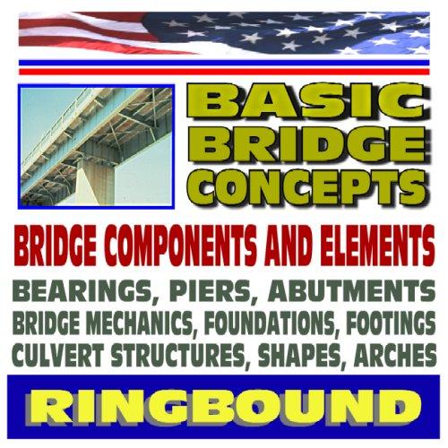 Basic Bridge Concepts, Bridge Components, Bearings, Piers, Abutments, Mechanics, Foundations, Footings, Culvert Structures, Shapes (Ringbound) par U.S. Government