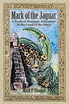 MARK OF THE JAGUAR: A Book of Mormon Adventure in the Land of the Maya by [Mark F. Cheney]