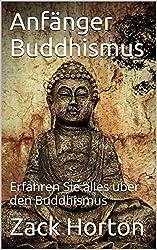 Anfänger Buddhismus: Erfahren Sie alles über den Buddhismus (German Edition)