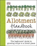 Allotment Handbook: The Beginners Guide to Growing Crops in a Small Place (Dk Gardening General)