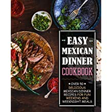 Easy Mexican Dinner Cookbook: Over 50 Delicious Mexican Dinner Recipes for Fun Weekend and Weeknight Meals (English Edition)