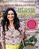 Supercharged Food: Eat Clean Green and Vegetarian: Vegetable Recipes to Heal and Nourish