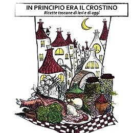 In principio era il crostino: ricette toscane di ieri e di oggi di [Frassineti, Stefano, Renzi, Ilaria, Tamantini, Tommaso]