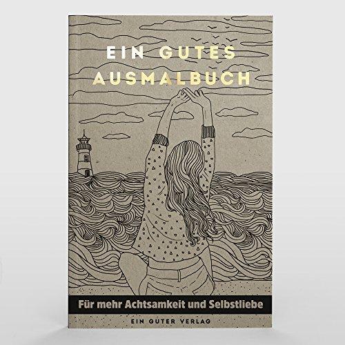 Ein Gutes Ausmalbuch   Das Ausmalbuch für Erwachsene für Mehr Achtsamkeit, Entspannung und Selbstliebe im Alltag