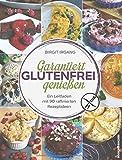 Garantiert glutenfrei genießen: Ein Leitfaden mit 90 raffinierten Rezepten