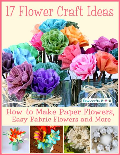 free kindle book 17 Flower Craft Ideas: How to Make Paper Flowers, Easy Fabric Flowers and More