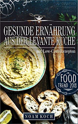Gesunde Ernährung aus der Levante Küche mit Low-Carb Rezepten(gesund ...