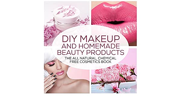 12d011405c06 DIY Makeup And Homemade Beauty Products: The All Natural, Chemical ...