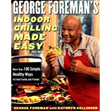 George Foreman's Indoor Grilling Made Easy: More Than 100 Simple, Healthy Ways to Feed Family and Friends