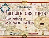 Empire des mers. Atlas historique de la France maritime (L')