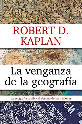 La venganza de la geografia (ENSAYO Y BIOGRAFIA) por ROBERT D. KAPLAN