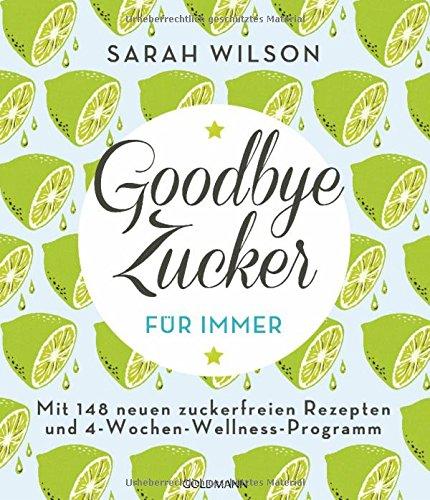 Preisvergleich Produktbild Goodbye Zucker – für immer: Mit 148 neuen zuckerfreien Rezepten und 4-Wochen-Wellness-Programm
