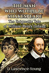 The Man Who Would Be Shakespeare: The Enigmatic Tale of William-Henry Ireland