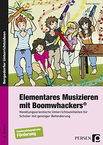 Elementares Musizieren mit Boomwhackers: Handlungsorientierte Unterrichtseinheiten für Schüler mit geistiger Behinderung (1. bis 6. Klasse)