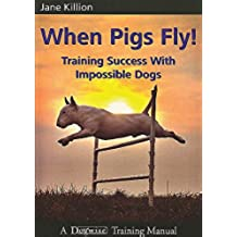 When Pigs Fly!: Training Success with Impossible Dogs (English Edition)