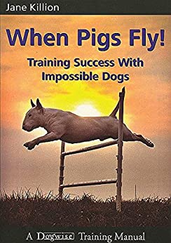 When Pigs Fly!: Training Success with Impossible Dogs by [Killion, Jane]