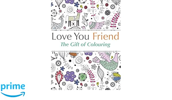 Love You Friend: The Gift Of Colouring: The perfect anti-stress ...