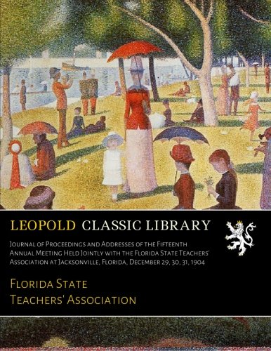 Journal of Proceedings and Addresses of the Fifteenth Annual Meeting Held Jointly with the Florida State Teachers' Association at Jacksonville, Florida, December 29, 30, 31, 1904