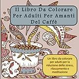 Il Libro Da Colorare Per Adulti Per Amanti Del Caffe: Un libro da colorare per adulti per la riduzione dello stress, rilassamento e meditazione