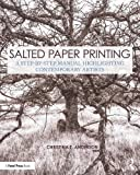 Salted Paper Printing: A Step-by-Step Manual Highlighting Contemporary Artists (Contemporary Practices in Alternative Process Photography)