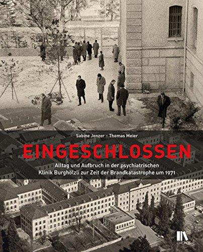 Eingeschlossen: Alltag und Aufbruch in der psychiatrischen Klinik Burghölzli zur Zeit der Brandkatastrophe von 1971