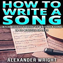 How to Write a Song: Intermediate's Guide to Writing a Song in 60 Minutes or Less