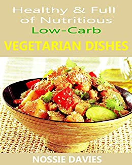 Healthy & full of nutritious:  Low - Carb Vegetarian Dishes by [Davies, Nossie]