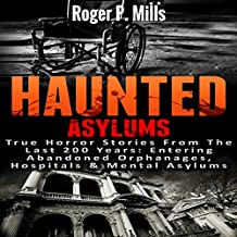 Haunted Asylums: True Horror Stories from the Last 200 Years: Entering Abandoned Orphanages, Hospitals & Mental Asylums
