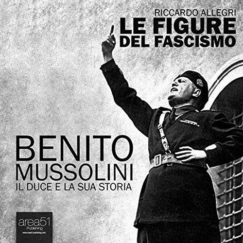 Benito Mussolini. Il Duce e la sua storia  Audiolibri