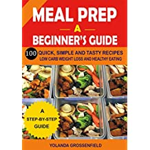 Meal Prep: A Beginner's Guide to 100 Quick, Simple and Tasty Recipes Low carb Weight Loss and Healthy Eating (English Edition)