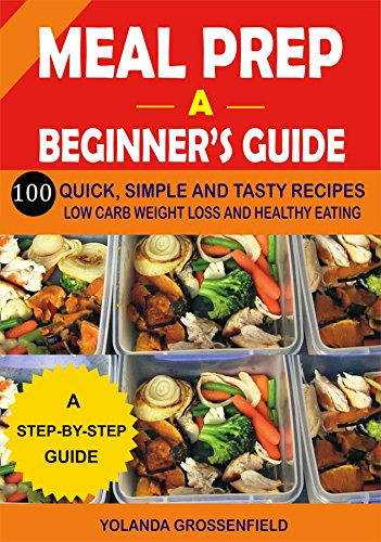 Meal Prep: A Beginner's Guide to 100 Quick, Simple and Tasty Recipes - Low carb Weight Loss and Healthy Eating (English Edition) Microwavable Kochen