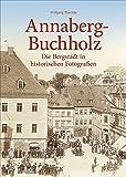 Annaberg-Buchholz. Die Bergstadt in historischen Fotografien. Wertvolle, bislang unveröffentlichte historische Bilder aus dem Fundus des Erzgebirgsmuseums (Sutton Archivbilder)