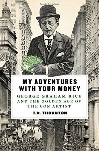 my-adventures-with-your-money-george-graham-rice-and-the-golden-age-of-the-con-artist-by-td-thornton