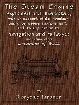 The Steam Engine Explained and Illustrated (7th Edition) With an Account of its Invention and Progressive Improvement, and its Application to Navigation and Railways; Including also a Memoir of Watt by [Lardner, Dionysius]