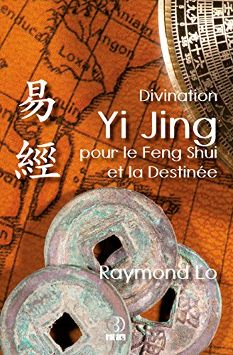 Divination Yi Jing pour le Feng Shui et la Destinée: Guide de divination traditionnelle chinoise par Raymond Lo