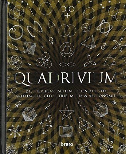 Quadrivium: Die vier klassischen freien Knste: Arithmetik, Geometrie, Musik und Astronomie