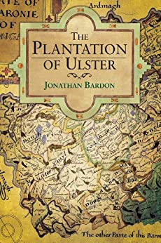 The Plantation of Ulster: War and Conflict in Ireland by [Bardon, Jonathan]