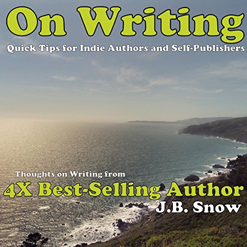 On Writing: Thoughts on Writing from 4x Best-selling Author J.B. Snow: Quick Tips for Indie Authors and Self-Publishers