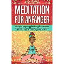 Meditation für Anfänger: Meditation lernen, Angst bewältigen, Stress abbauen sowie Innere Ruhe und Gelassenheit leben - mit einer einfachen 9-Schritte Anleitung zur Achtsamkeit
